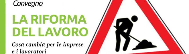 """Convegno – """"La riforma del Lavoro"""", cosa cambia per le imprese e i lavoratori. Mercoledì 28 novembre Auditorium Tilane, PAderno Dugnano"""